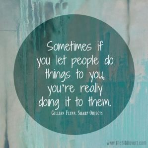 Sometimes if you let people do things to you, you're really doing it to them. ~Gillian Flynn, Sharp Objects