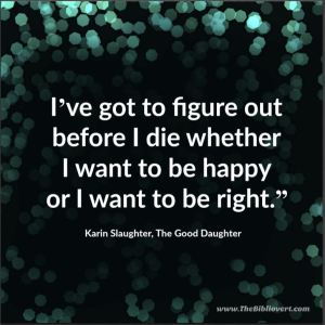 I've got to figure out before I die whether I want to be happy or I want to be right. - Karin Slaughter, The Good Daughter