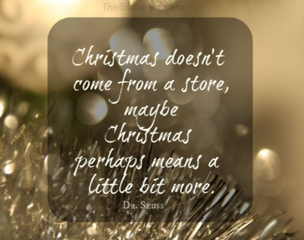 Christmas doesn't come from a store, maybe Christmas perhaps means a little bit more - Dr. Seuss