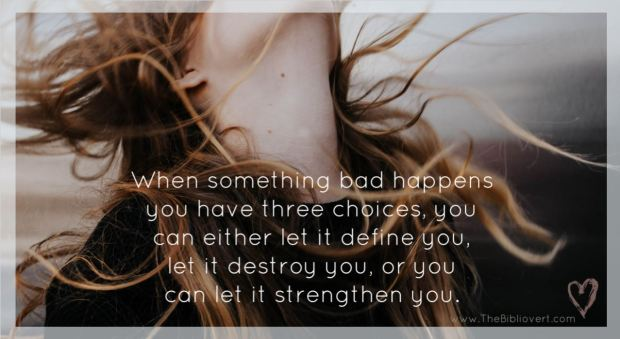 When something bad happens you have 3 choices, you can either let it define you, let it destroy you, or you can let it strengthen you.
